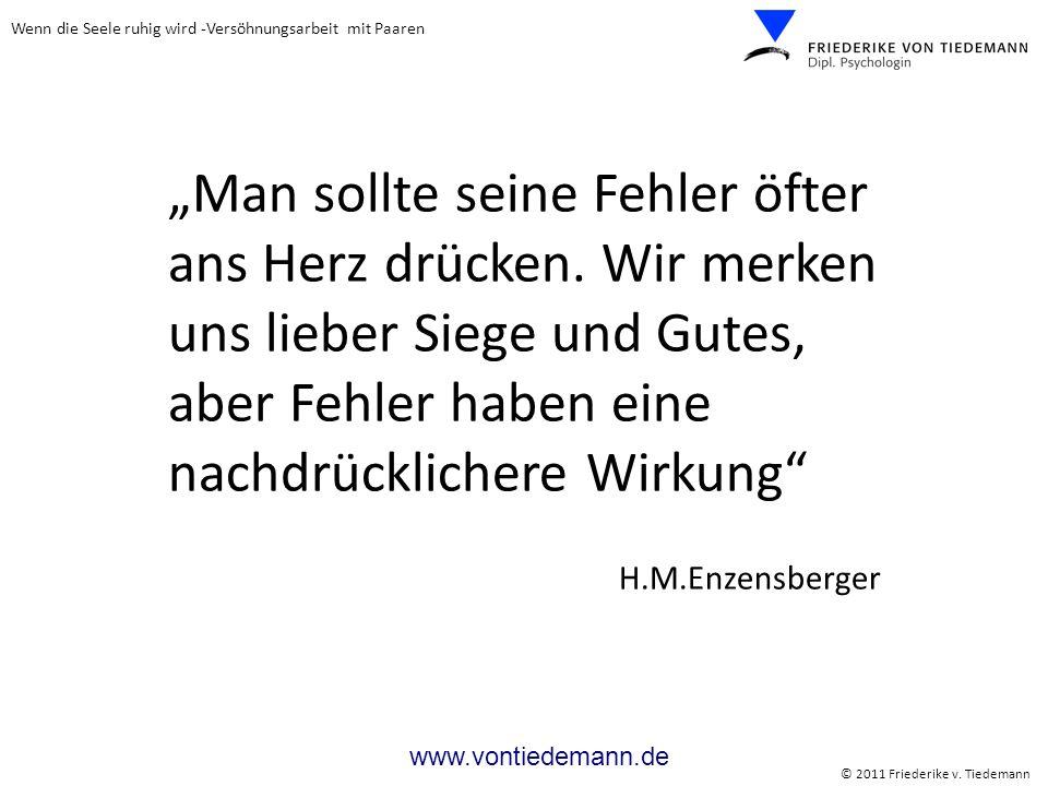 Wenn die Seele ruhig wird -Versöhnungsarbeit mit Paaren © 2011 Friederike v. Tiedemann www.vontiedemann.de Man sollte seine Fehler öfter ans Herz drüc