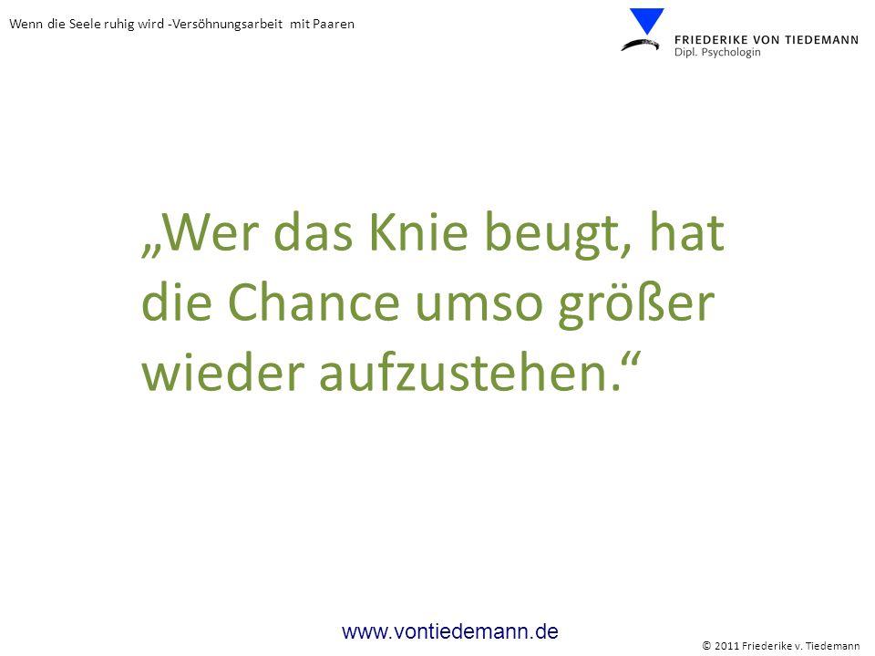 Wenn die Seele ruhig wird -Versöhnungsarbeit mit Paaren © 2011 Friederike v. Tiedemann www.vontiedemann.de Wer das Knie beugt, hat die Chance umso grö