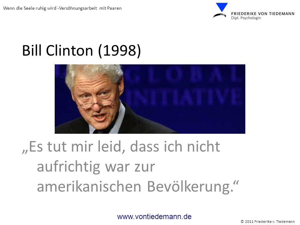 Wenn die Seele ruhig wird -Versöhnungsarbeit mit Paaren © 2011 Friederike v. Tiedemann www.vontiedemann.de Bill Clinton (1998) Es tut mir leid, dass i