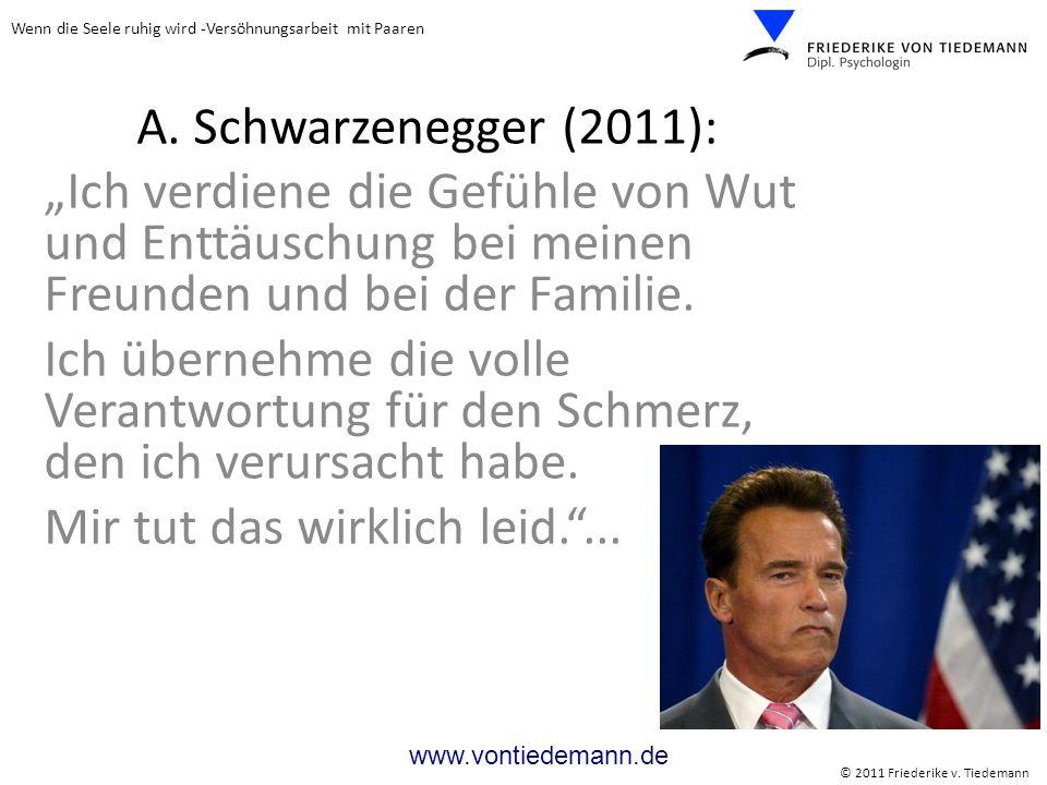 Wenn die Seele ruhig wird -Versöhnungsarbeit mit Paaren © 2011 Friederike v. Tiedemann www.vontiedemann.de A. Schwarzenegger (2011): Ich verdiene die