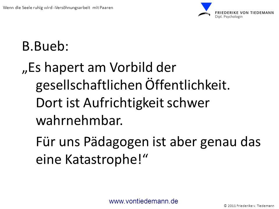 Wenn die Seele ruhig wird -Versöhnungsarbeit mit Paaren © 2011 Friederike v. Tiedemann www.vontiedemann.de B.Bueb: Es hapert am Vorbild der gesellscha