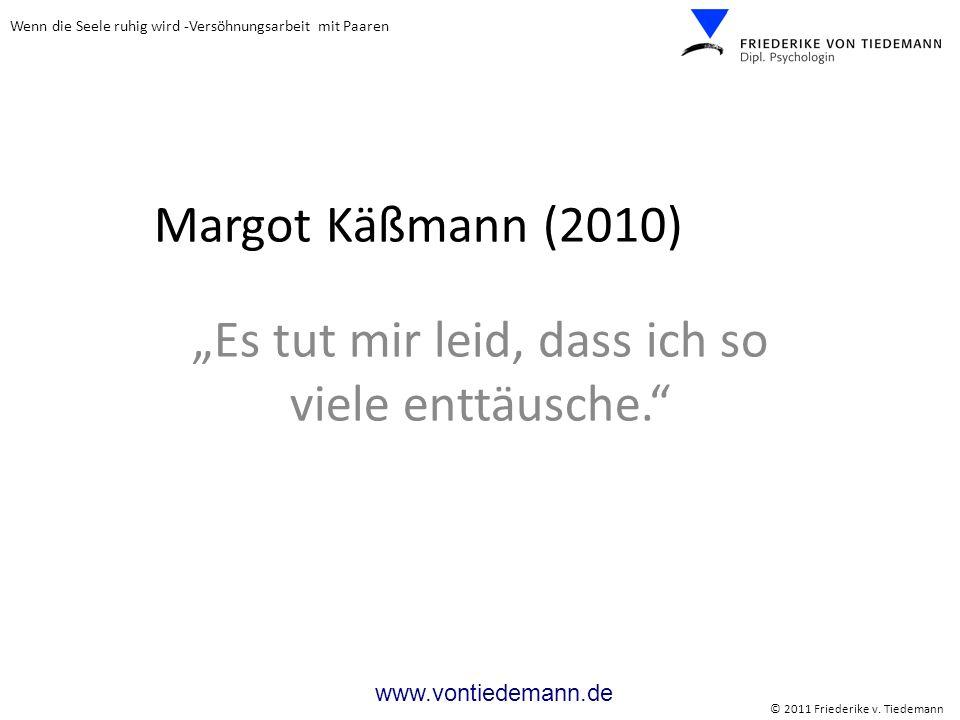 Wenn die Seele ruhig wird -Versöhnungsarbeit mit Paaren © 2011 Friederike v. Tiedemann www.vontiedemann.de Margot Käßmann (2010) Es tut mir leid, dass