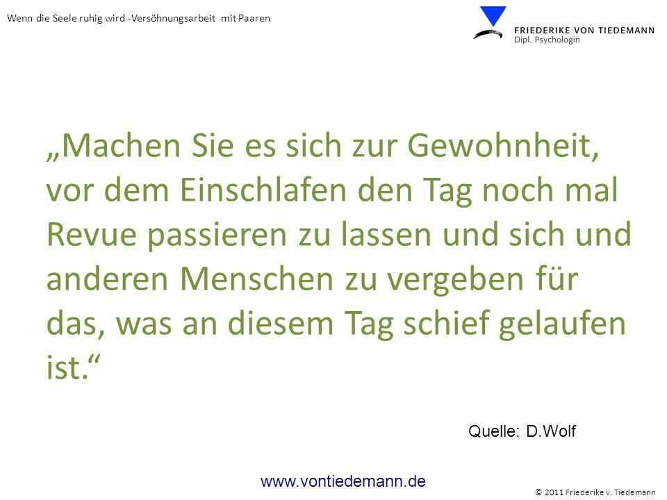 Wenn die Seele ruhig wird -Versöhnungsarbeit mit Paaren © 2011 Friederike v. Tiedemann www.vontiedemann.de Machen Sie es sich zur Gewohnheit, vor dem