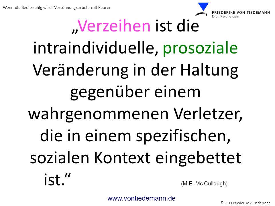 Wenn die Seele ruhig wird -Versöhnungsarbeit mit Paaren © 2011 Friederike v. Tiedemann www.vontiedemann.de Verzeihen ist die intraindividuelle, prosoz