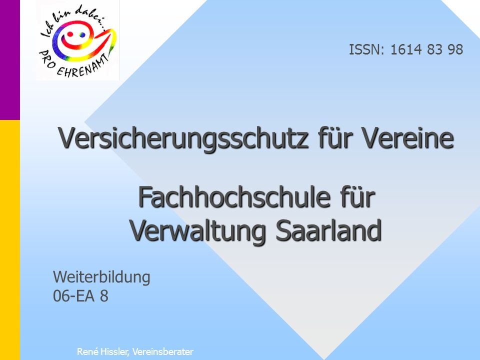 René Hissler, Vereinsberater Versicherungsschutz für Vereine Fachhochschule für Verwaltung Saarland ISSN: 1614 83 98 Weiterbildung 06-EA 8