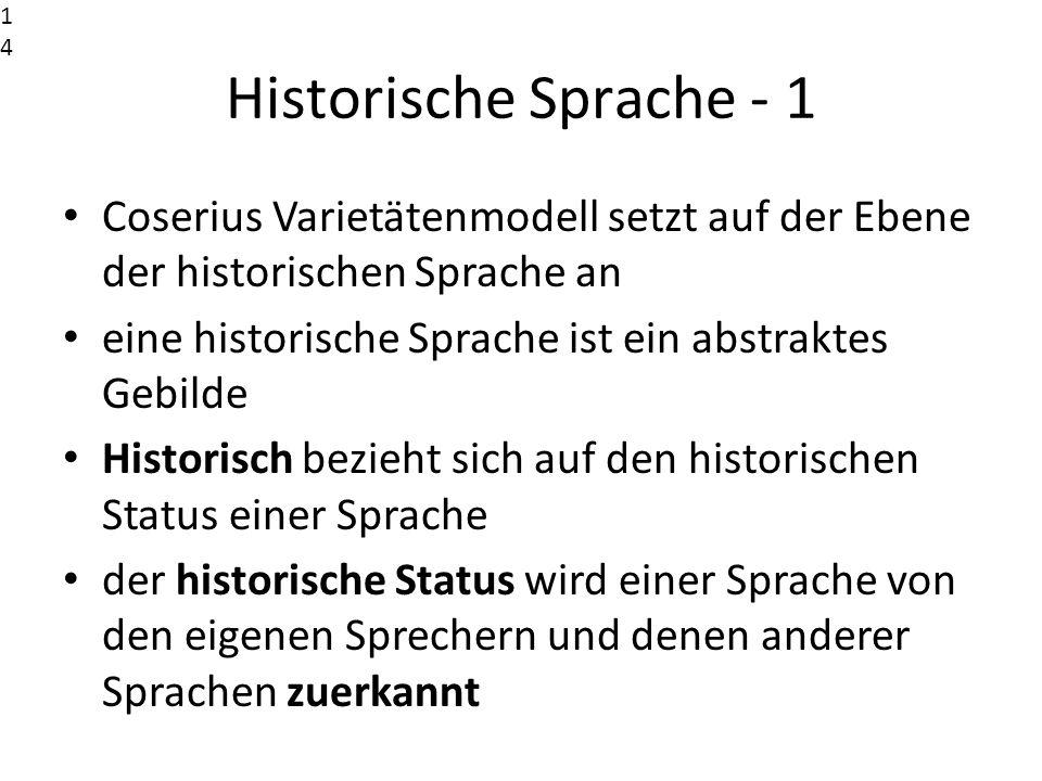 Historische Sprache - 1 Coserius Varietätenmodell setzt auf der Ebene der historischen Sprache an eine historische Sprache ist ein abstraktes Gebilde