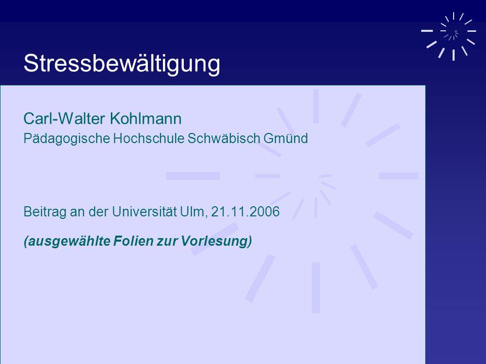 Stressbewältigung Carl-Walter Kohlmann Pädagogische Hochschule Schwäbisch Gmünd Beitrag an der Universität Ulm, 21.11.2006 (ausgewählte Folien zur Vor