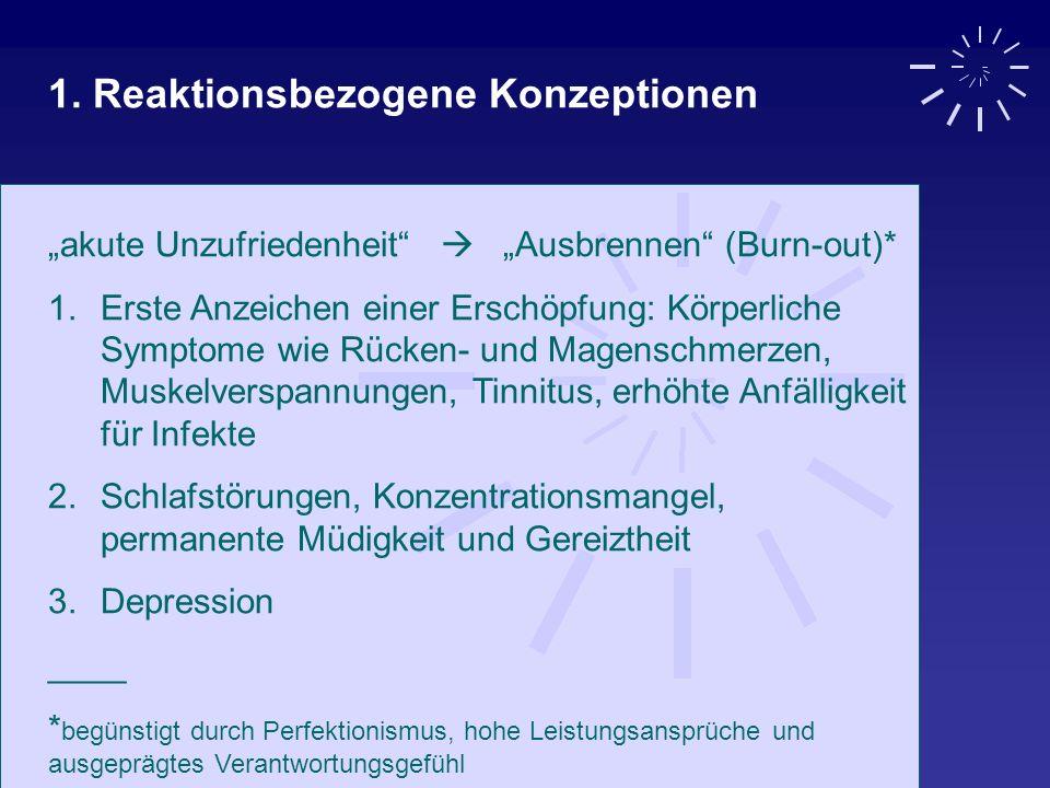 1. Reaktionsbezogene Konzeptionen akute Unzufriedenheit Ausbrennen (Burn-out)* 1.Erste Anzeichen einer Erschöpfung: Körperliche Symptome wie Rücken- u