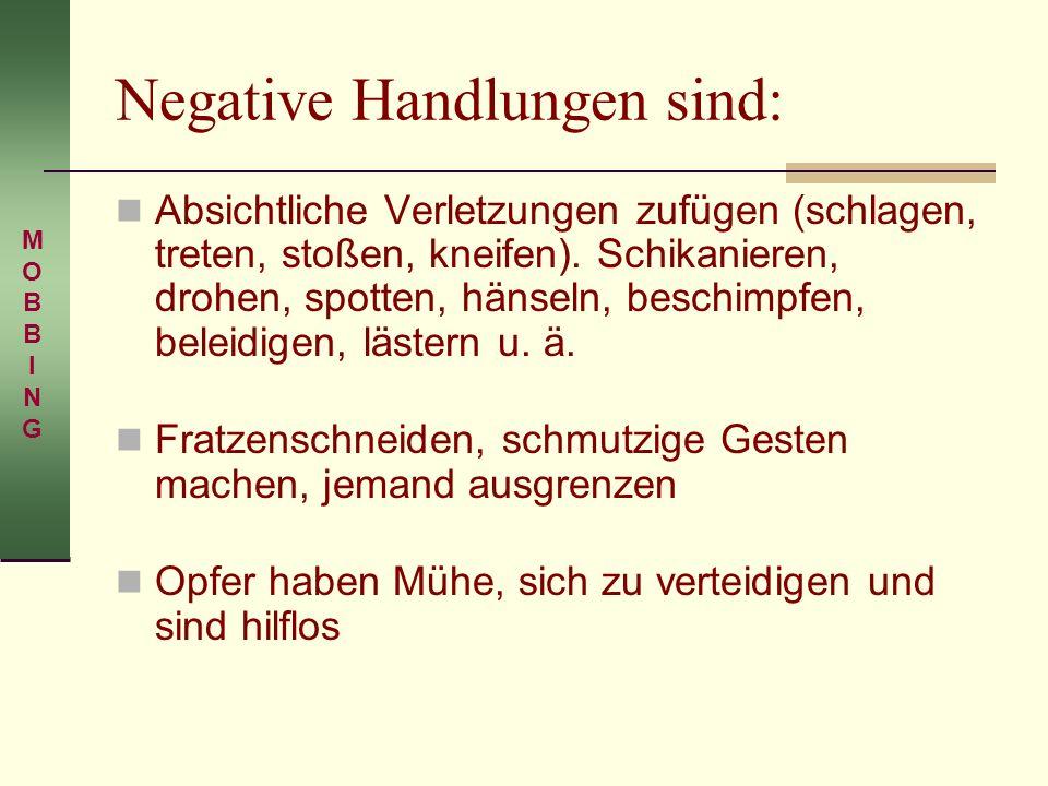 Negative Handlungen sind: Absichtliche Verletzungen zufügen (schlagen, treten, stoßen, kneifen). Schikanieren, drohen, spotten, hänseln, beschimpfen,