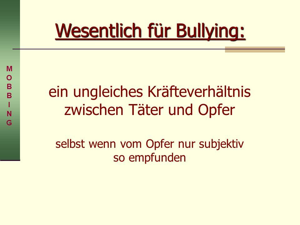Wesentlich für Bullying: ein ungleiches Kräfteverhältnis zwischen Täter und Opfer selbst wenn vom Opfer nur subjektiv so empfunden MOBBINGMOBBING