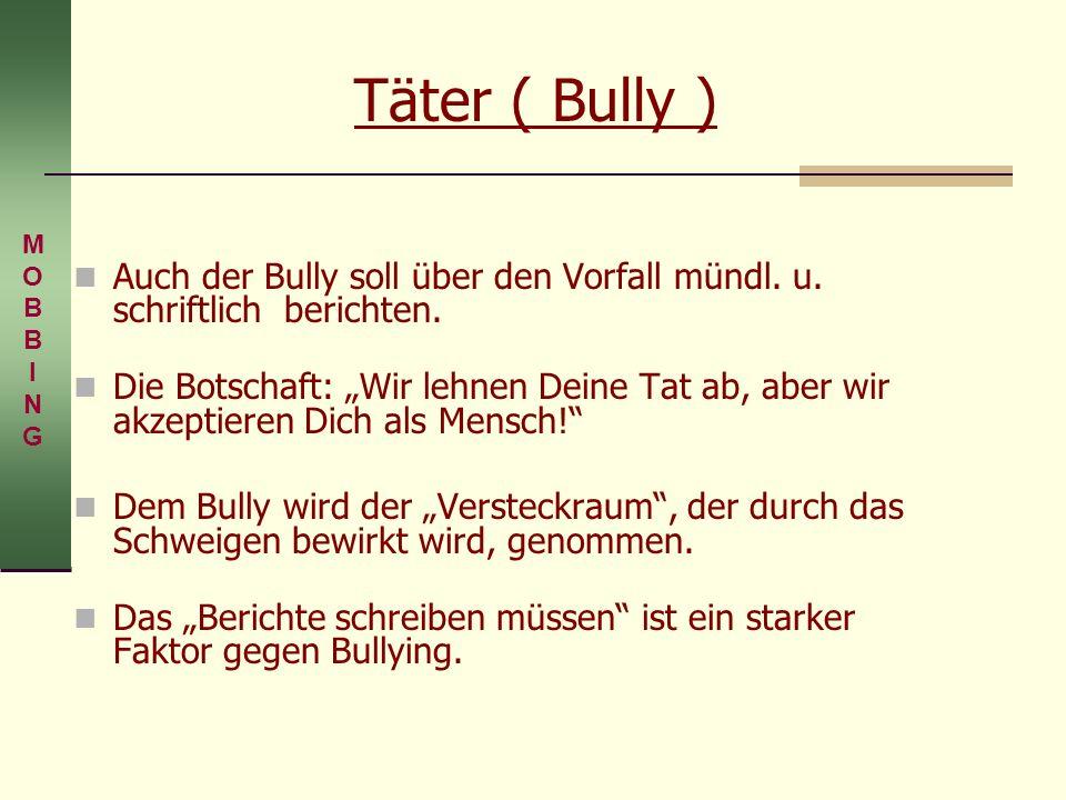 Täter ( Bully ) Auch der Bully soll über den Vorfall mündl. u. schriftlich berichten. Die Botschaft: Wir lehnen Deine Tat ab, aber wir akzeptieren Dic