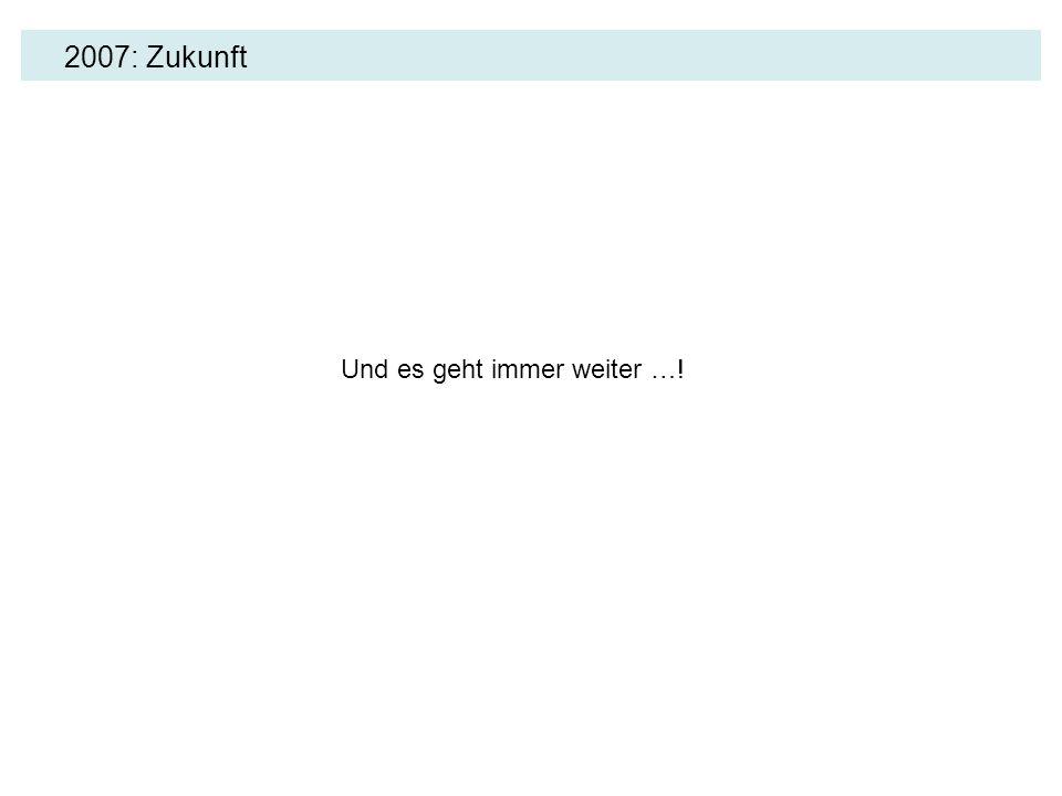 2007: Zukunft Und es geht immer weiter …!