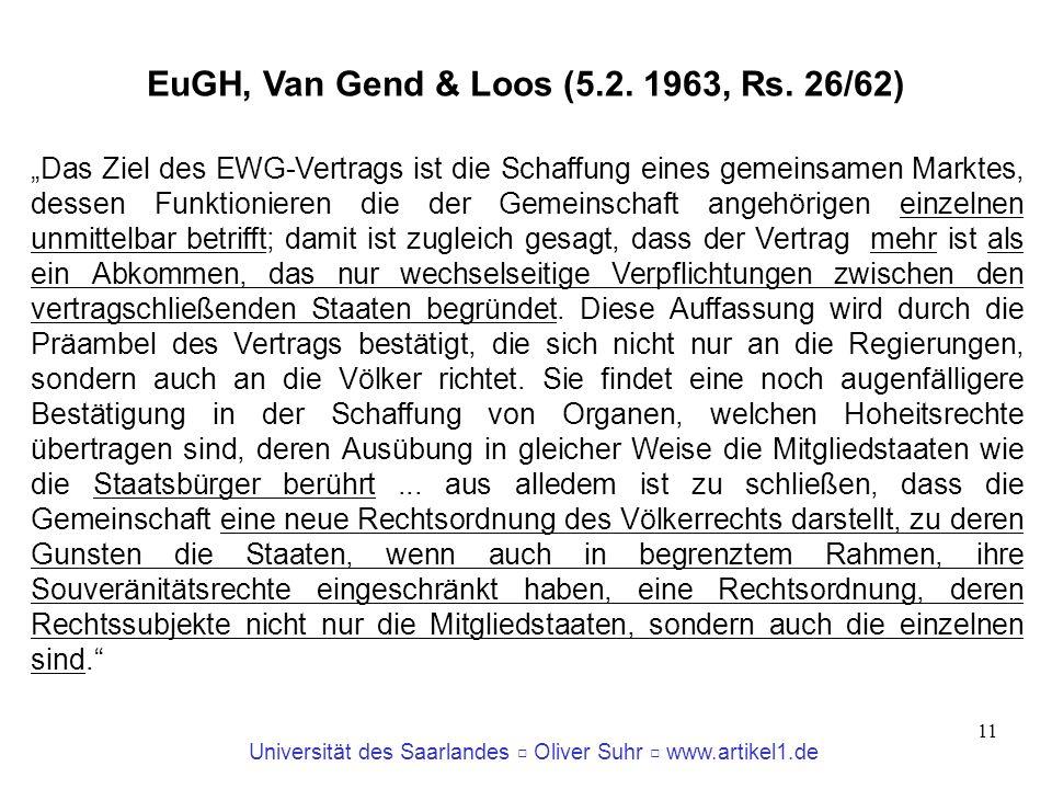 Universität des Saarlandes Oliver Suhr www.artikel1.de 11 EuGH, Van Gend & Loos (5.2. 1963, Rs. 26/62) Das Ziel des EWG-Vertrags ist die Schaffung ein