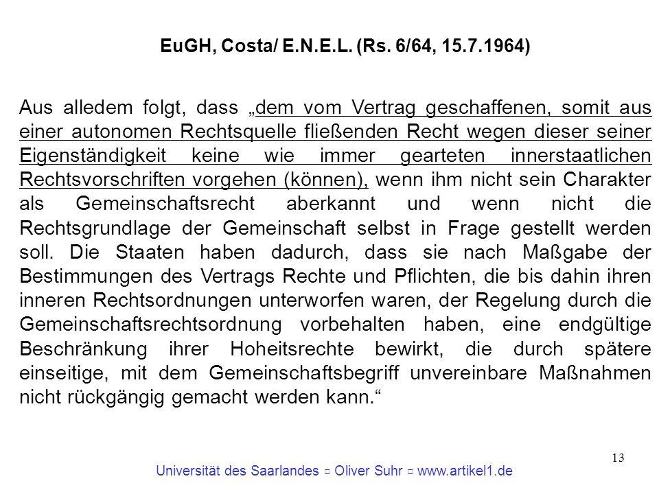 Universität des Saarlandes Oliver Suhr www.artikel1.de 13 EuGH, Costa/ E.N.E.L. (Rs. 6/64, 15.7.1964) Aus alledem folgt, dass dem vom Vertrag geschaff