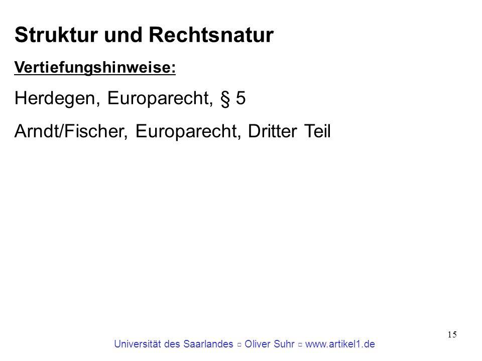 Universität des Saarlandes Oliver Suhr www.artikel1.de 15 Struktur und Rechtsnatur Vertiefungshinweise: Herdegen, Europarecht, § 5 Arndt/Fischer, Euro
