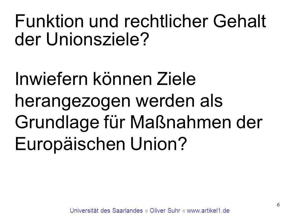 Universität des Saarlandes Oliver Suhr www.artikel1.de 6 Funktion und rechtlicher Gehalt der Unionsziele? Inwiefern können Ziele herangezogen werden a