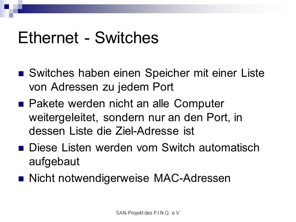 SAN-Projekt des P.I.N.G. e.V. Ethernet - Switches Switches haben einen Speicher mit einer Liste von Adressen zu jedem Port Pakete werden nicht an alle