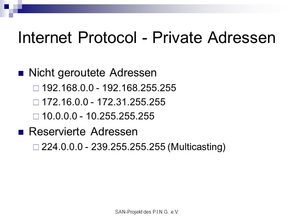 SAN-Projekt des P.I.N.G. e.V. Internet Protocol - Private Adressen Nicht geroutete Adressen 192.168.0.0 - 192.168.255.255 172.16.0.0 - 172.31.255.255