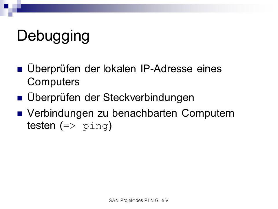 SAN-Projekt des P.I.N.G. e.V. Debugging Überprüfen der lokalen IP-Adresse eines Computers Überprüfen der Steckverbindungen Verbindungen zu benachbarte