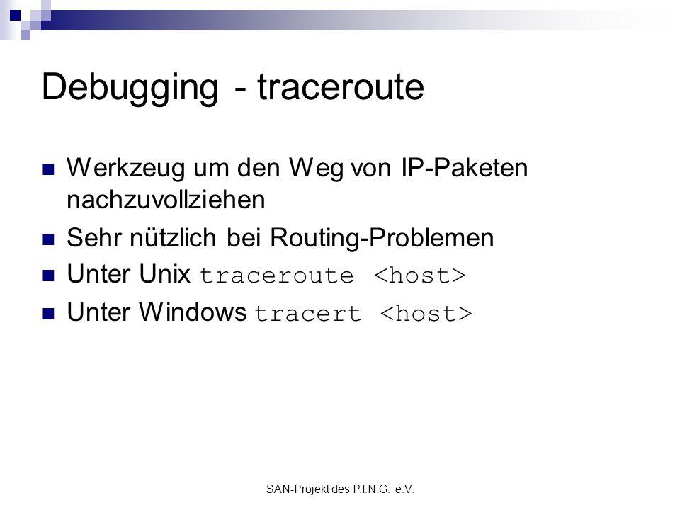 SAN-Projekt des P.I.N.G. e.V. Debugging - traceroute Werkzeug um den Weg von IP-Paketen nachzuvollziehen Sehr nützlich bei Routing-Problemen Unter Uni