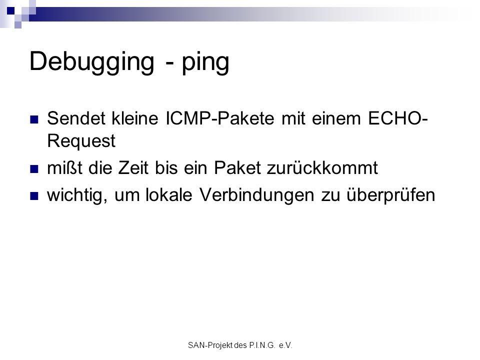 SAN-Projekt des P.I.N.G. e.V. Debugging - ping Sendet kleine ICMP-Pakete mit einem ECHO- Request mißt die Zeit bis ein Paket zurückkommt wichtig, um l