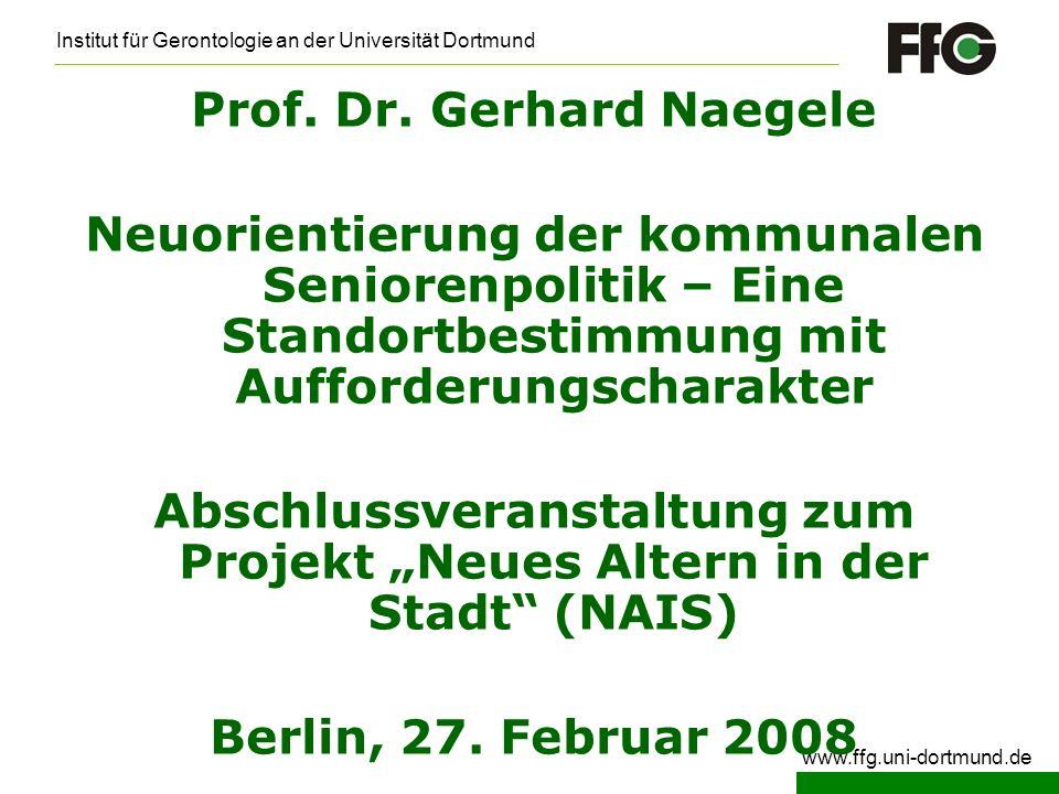Institut für Gerontologie an der Universität Dortmund www.ffg.uni-dortmund.de Prof. Dr. Gerhard Naegele Neuorientierung der kommunalen Seniorenpolitik