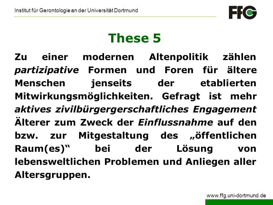 Institut für Gerontologie an der Universität Dortmund www.ffg.uni-dortmund.de These 5 Zu einer modernen Altenpolitik zählen partizipative Formen und F