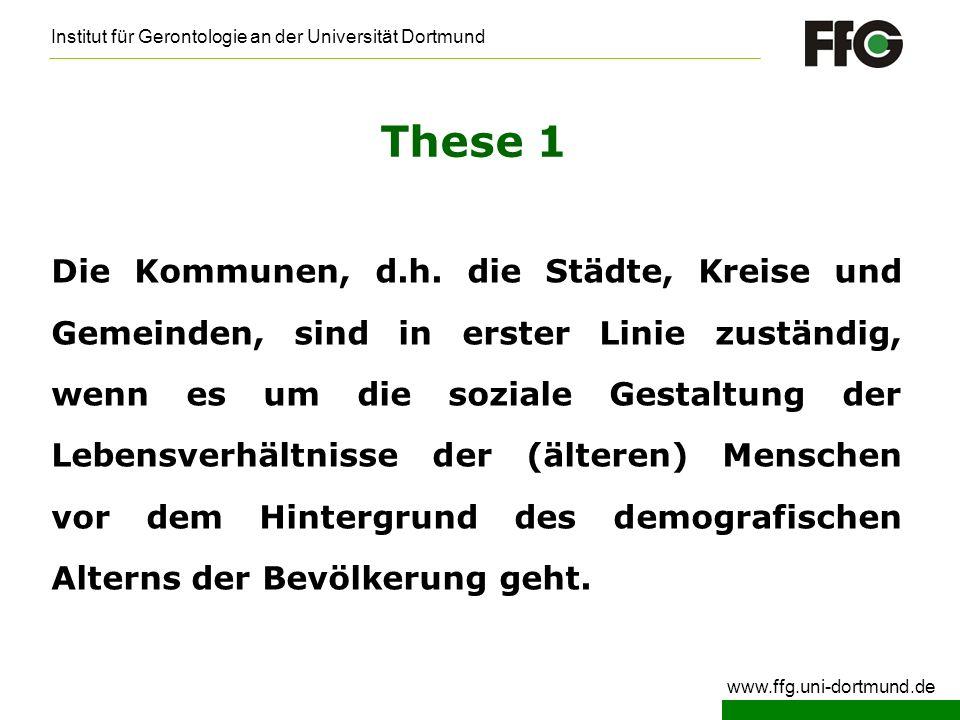 Institut für Gerontologie an der Universität Dortmund www.ffg.uni-dortmund.de These 2 Lange Zeit wurde in den Kommunen unter Altenpolitik in erster Linie Altenhilfepolitik verstanden.