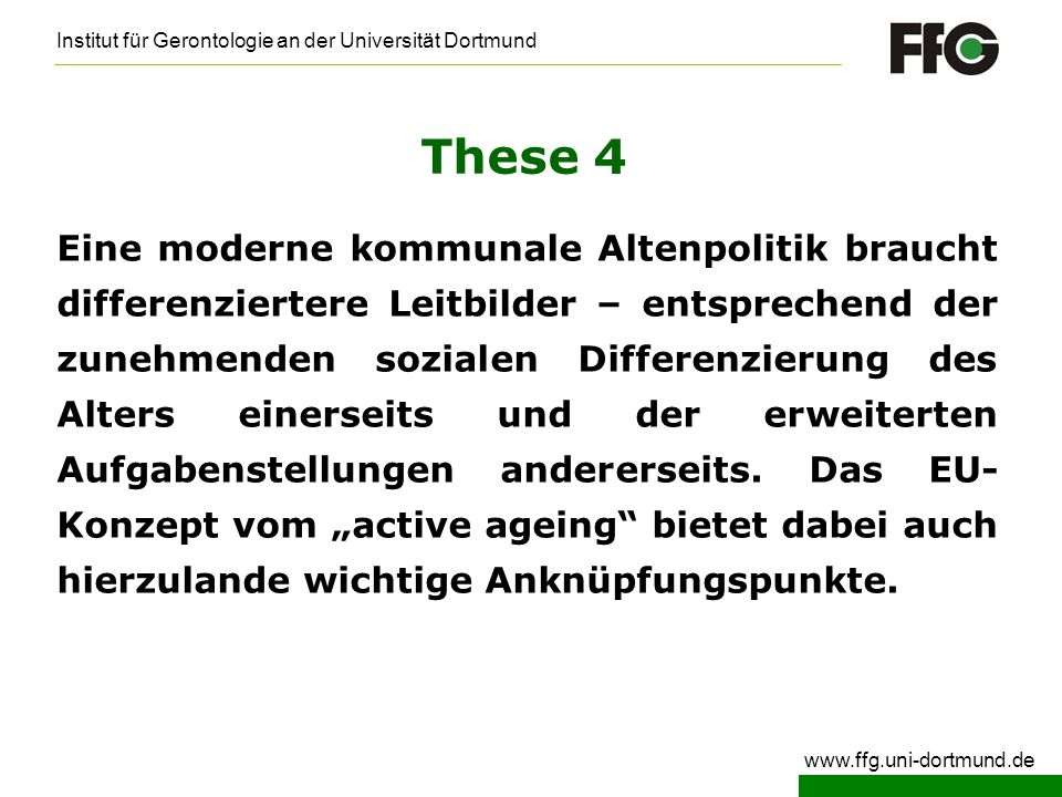 Institut für Gerontologie an der Universität Dortmund www.ffg.uni-dortmund.de These 4 Eine moderne kommunale Altenpolitik braucht differenziertere Lei