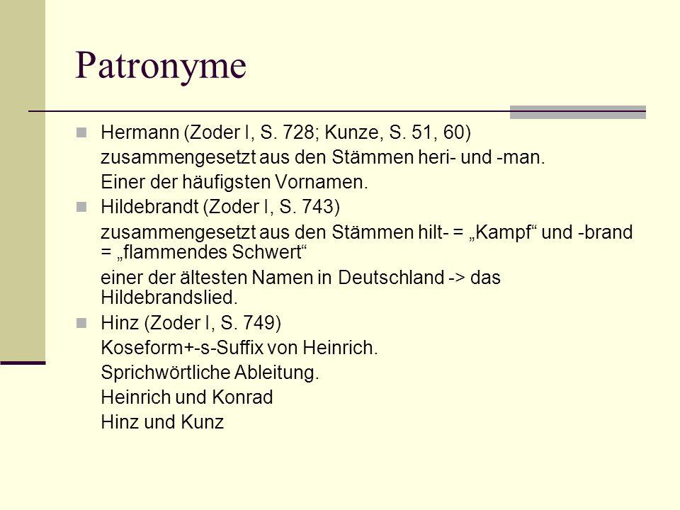 Patronyme Hermann (Zoder I, S. 728; Kunze, S. 51, 60) zusammengesetzt aus den Stämmen heri- und -man. Einer der häufigsten Vornamen. Hildebrandt (Zode