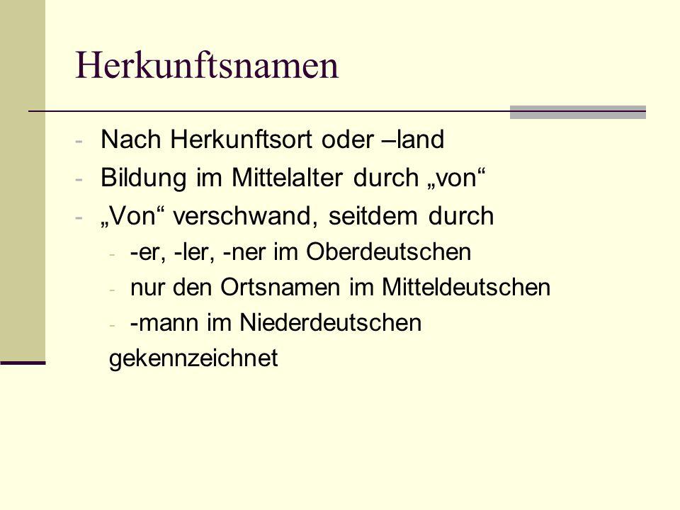 Herkunftsnamen - Nach Herkunftsort oder –land - Bildung im Mittelalter durch von - Von verschwand, seitdem durch - -er, -ler, -ner im Oberdeutschen -
