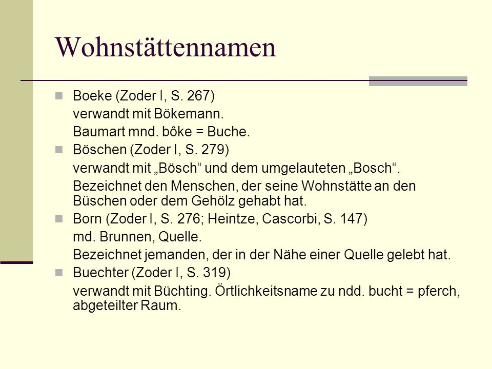 Wohnstättennamen Boeke (Zoder I, S. 267) verwandt mit Bökemann. Baumart mnd. bôke = Buche. Böschen (Zoder I, S. 279) verwandt mit Bösch und dem umgela