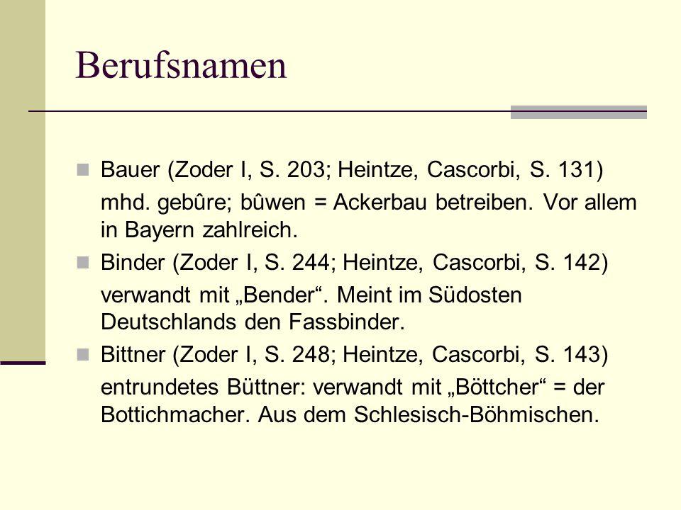 Berufsnamen Bauer (Zoder I, S. 203; Heintze, Cascorbi, S. 131) mhd. gebûre; bûwen = Ackerbau betreiben. Vor allem in Bayern zahlreich. Binder (Zoder I