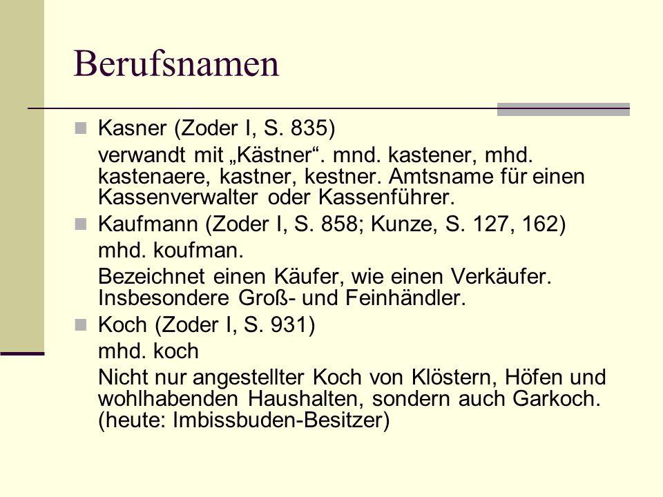 Berufsnamen Kasner (Zoder I, S. 835) verwandt mit Kästner. mnd. kastener, mhd. kastenaere, kastner, kestner. Amtsname für einen Kassenverwalter oder K