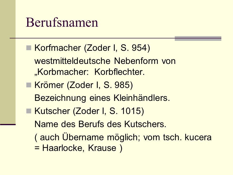 Berufsnamen Korfmacher (Zoder I, S. 954) westmitteldeutsche Nebenform von Korbmacher: Korbflechter. Krömer (Zoder I, S. 985) Bezeichnung eines Kleinhä