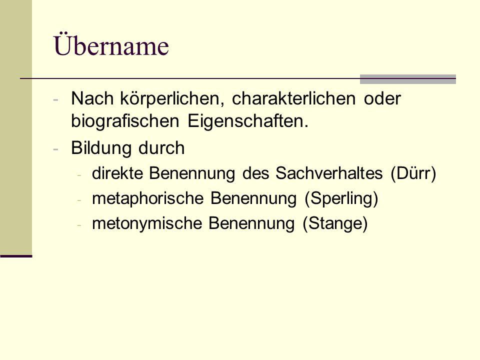 Übername - Nach körperlichen, charakterlichen oder biografischen Eigenschaften. - Bildung durch - direkte Benennung des Sachverhaltes (Dürr) - metapho