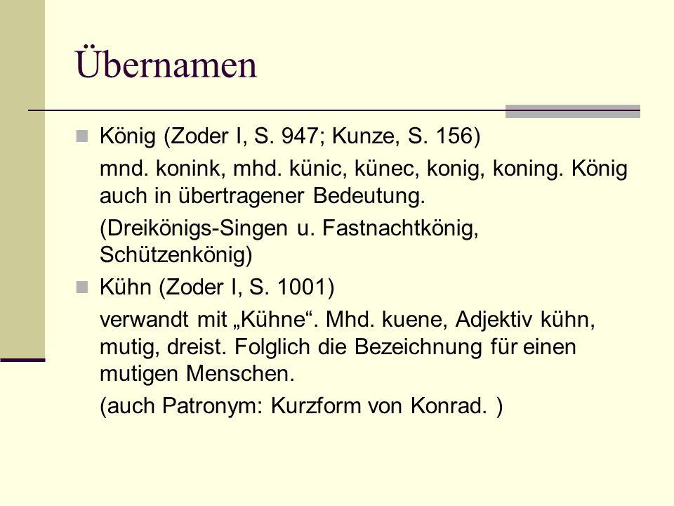 Übernamen König (Zoder I, S. 947; Kunze, S. 156) mnd. konink, mhd. künic, künec, konig, koning. König auch in übertragener Bedeutung. (Dreikönigs-Sing