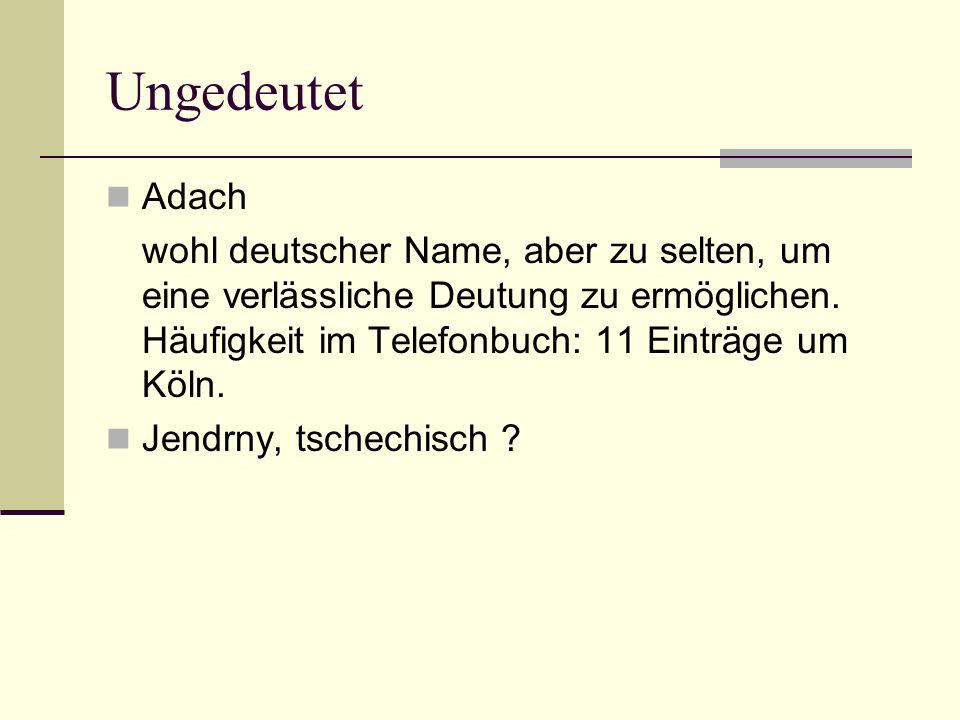 Ungedeutet Adach wohl deutscher Name, aber zu selten, um eine verlässliche Deutung zu ermöglichen. Häufigkeit im Telefonbuch: 11 Einträge um Köln. Jen