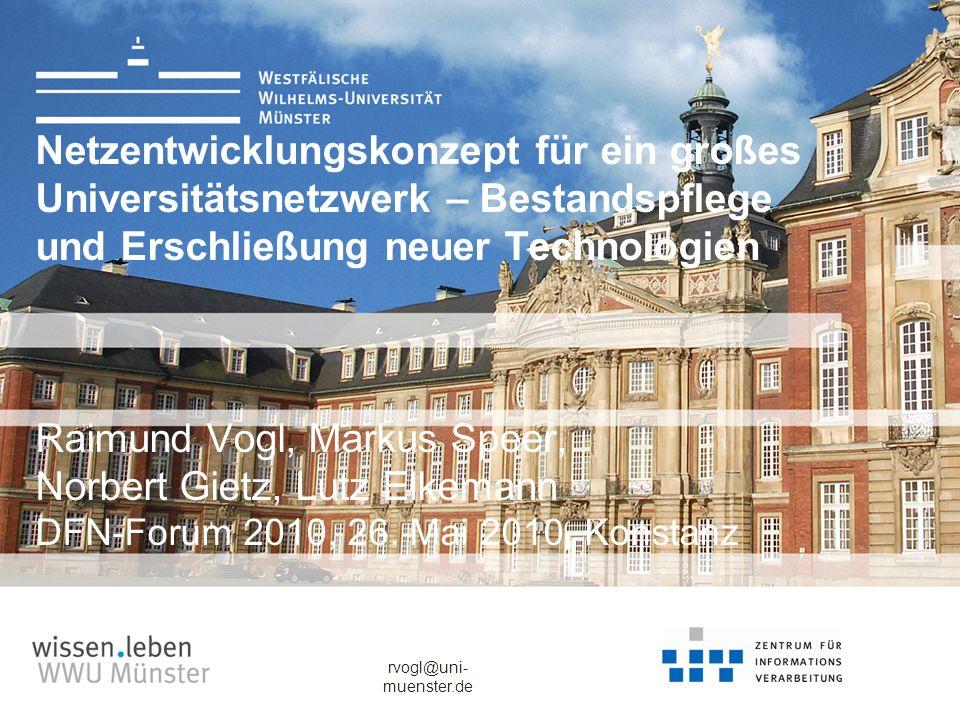 rvogl@uni- muenster.de Netzentwicklungskonzept für ein großes Universitätsnetzwerk – Bestandspflege und Erschließung neuer Technologien Raimund Vogl,