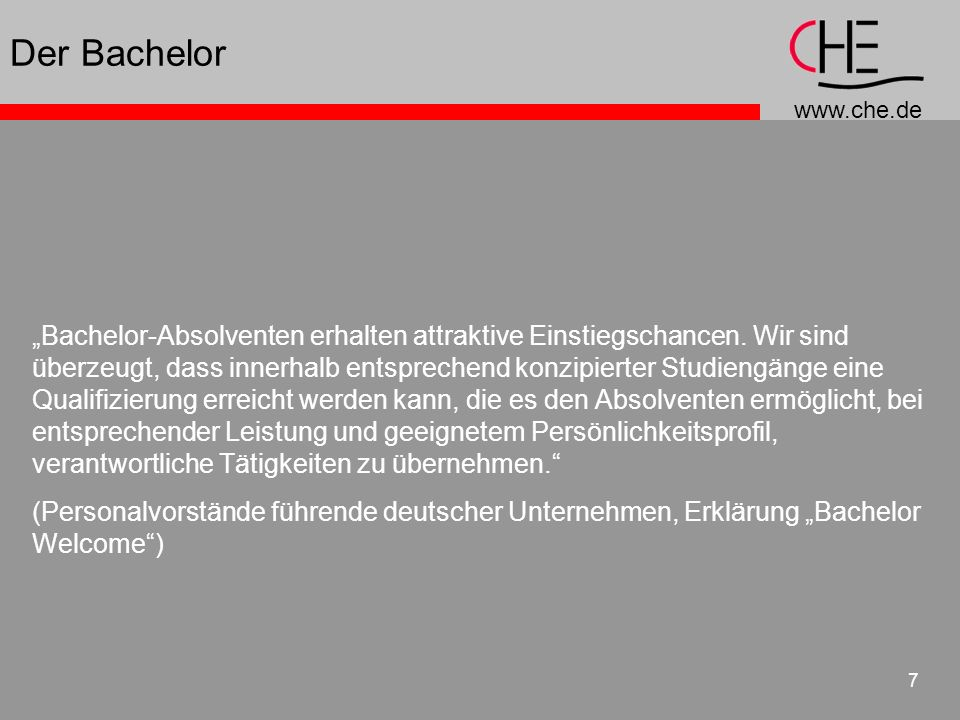 www.che.de 7 Der Bachelor Bachelor-Absolventen erhalten attraktive Einstiegschancen. Wir sind überzeugt, dass innerhalb entsprechend konzipierter Stud