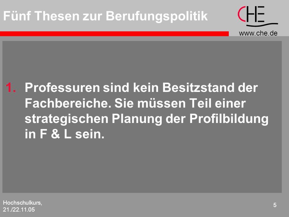 www.che.de Hochschulkurs, 21./22.11.05 5 Fünf Thesen zur Berufungspolitik 1.Professuren sind kein Besitzstand der Fachbereiche. Sie müssen Teil einer