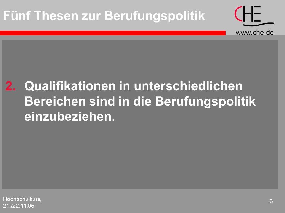 www.che.de Hochschulkurs, 21./22.11.05 6 Fünf Thesen zur Berufungspolitik 2.Qualifikationen in unterschiedlichen Bereichen sind in die Berufungspoliti