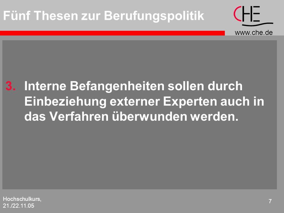 www.che.de Hochschulkurs, 21./22.11.05 8 Fünf Thesen zur Berufungspolitik 4.Qualität ist das beste Rezept: Besser als eine Fehlbesetzung ist im Zweifelsfalle die Nichtbesetzung einer Professur.