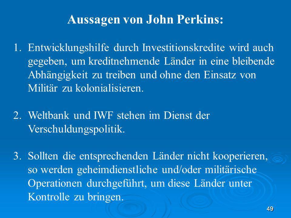 49 Aussagen von John Perkins: 1.Entwicklungshilfe durch Investitionskredite wird auch gegeben, um kreditnehmende Länder in eine bleibende Abhängigkeit