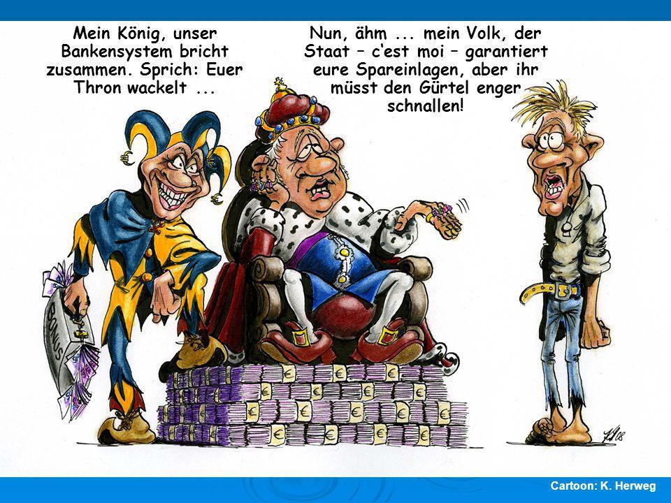 Cartoon: K. Herweg Mein König, unser Bankensystem bricht zusammen. Sprich: Euer Thron wackelt... Nun, ähm... mein Volk, der Staat – cest moi – garanti