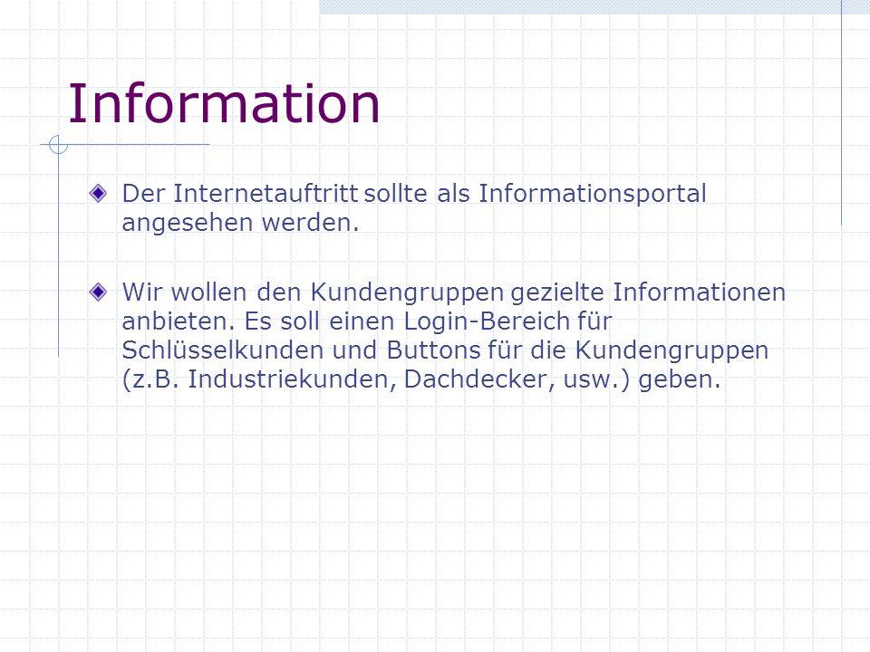 Information Der Internetauftritt sollte als Informationsportal angesehen werden. Wir wollen den Kundengruppen gezielte Informationen anbieten. Es soll