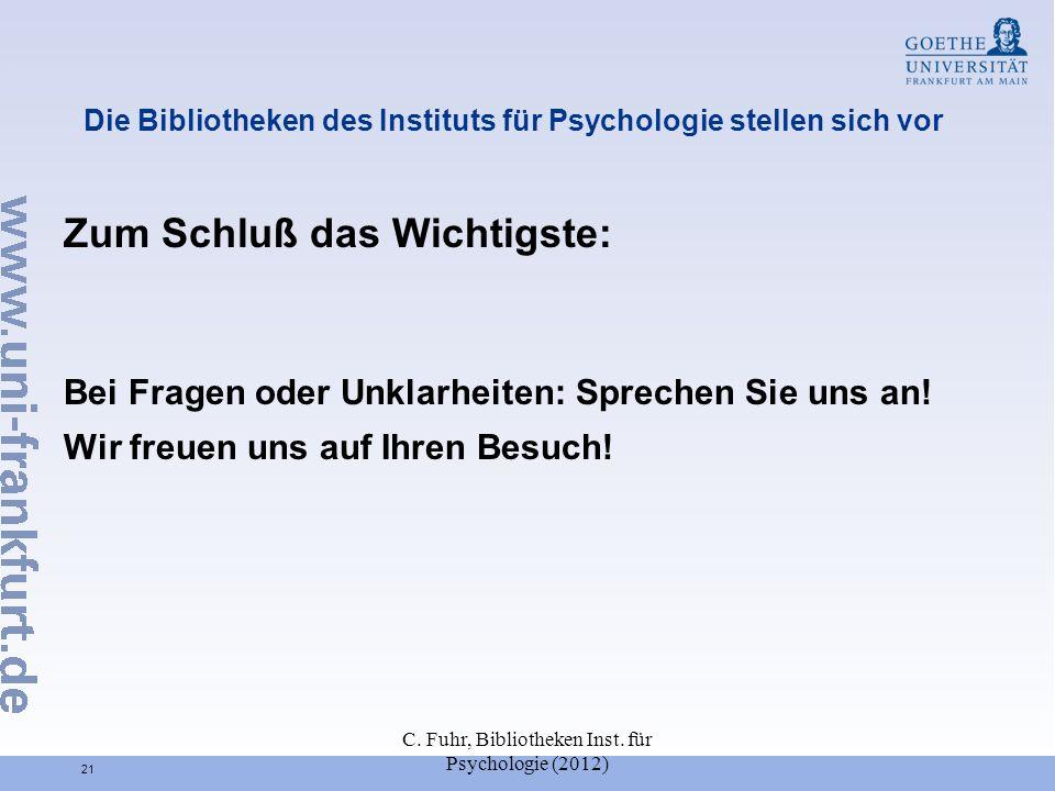 C. Fuhr, Bibliotheken Inst. für Psychologie (2012) 21 Die Bibliotheken des Instituts für Psychologie stellen sich vor Zum Schluß das Wichtigste: Bei F