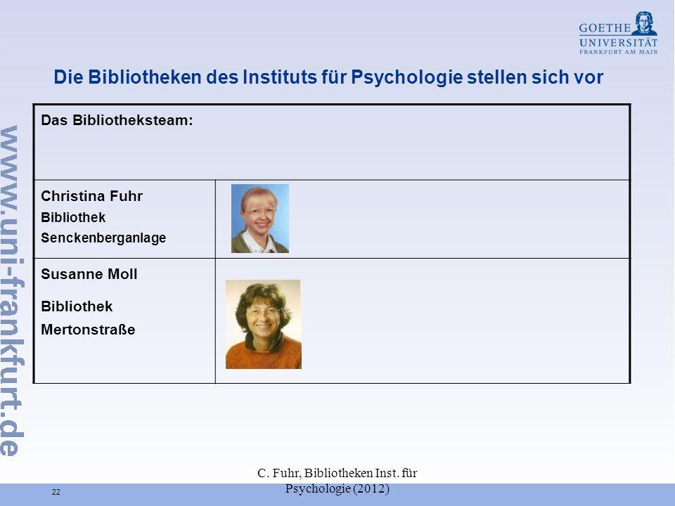 C. Fuhr, Bibliotheken Inst. für Psychologie (2012) 22 Die Bibliotheken des Instituts für Psychologie stellen sich vor Das Bibliotheksteam: Christina F