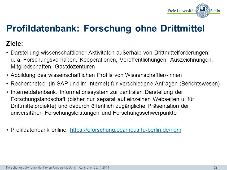 29 Forschungsdatenbank der Freien Universität Berlin. Karlsruhe, 23.11.2011 Profildatenbank: Forschung ohne Drittmittel Ziele: Darstellung wissenschaf