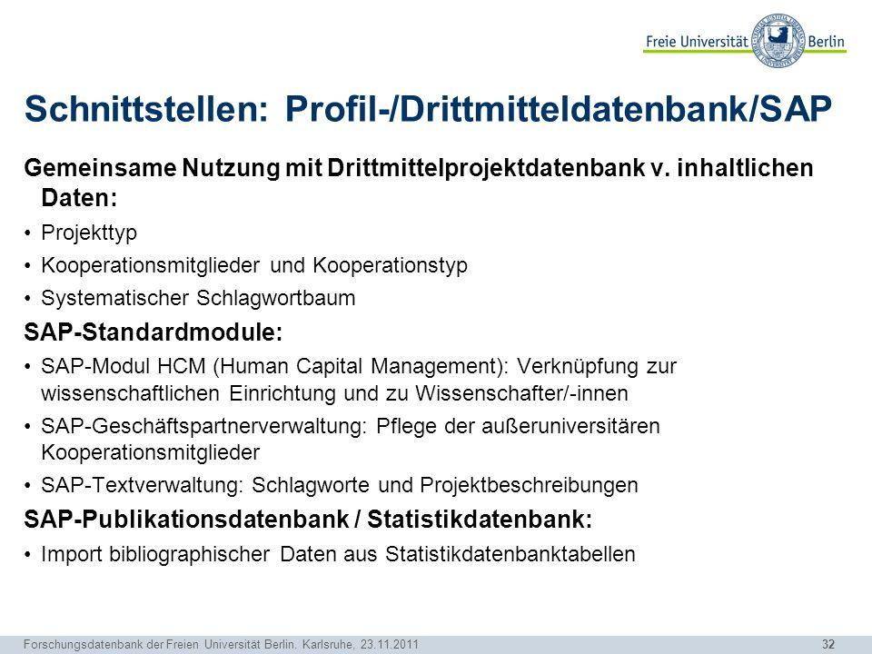 32 Forschungsdatenbank der Freien Universität Berlin. Karlsruhe, 23.11.2011 Schnittstellen: Profil-/Drittmitteldatenbank/SAP Gemeinsame Nutzung mit Dr